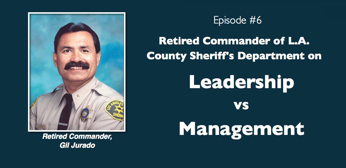 Retired LA Sheriff Gil Jurado on Leadership vs. Management